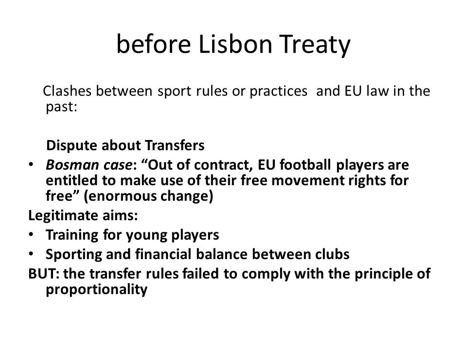 "before Lisbon Treaty Clashes between sport rules or practices and EU law in the past: Dispute about Transfers Bosman case: ""Out of contract, EU footba"