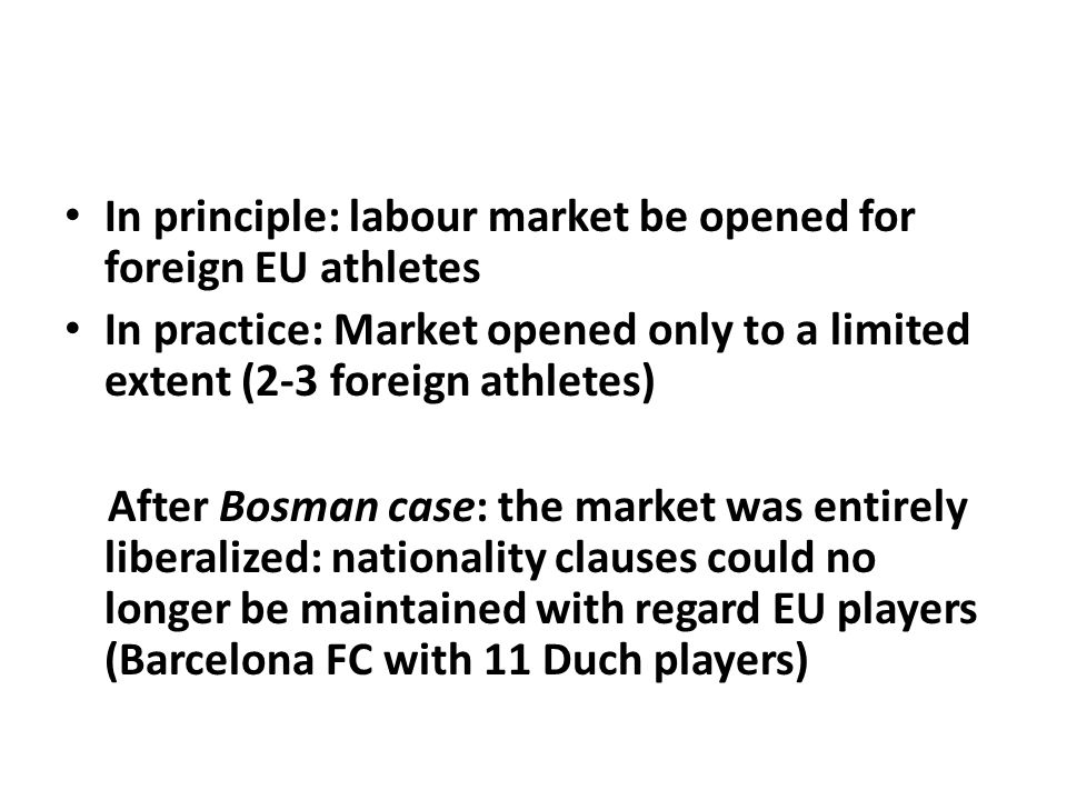 In principle: labour market be opened for foreign EU athletes In practice: Market opened only to a limited extent (2-3 foreign athletes) After Bosman