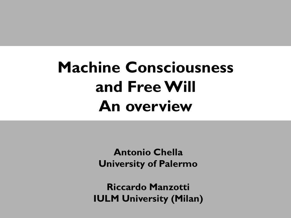 Machine Consciousness and Free Will An overview Antonio Chella University of Palermo Riccardo Manzotti IULM University (Milan)