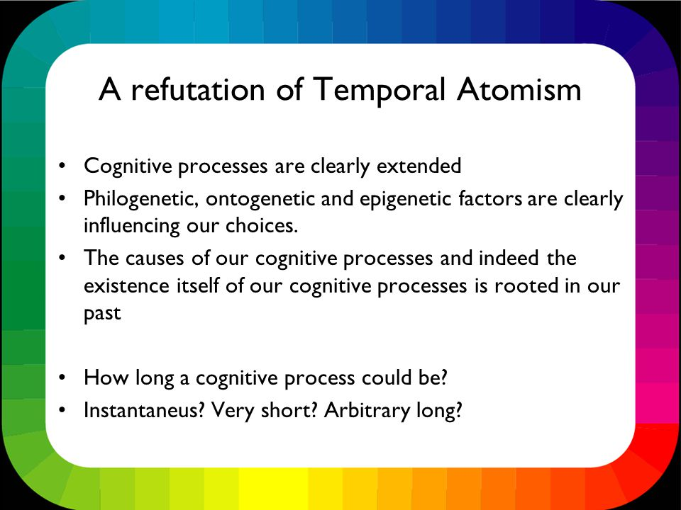 A refutation of Temporal Atomism Cognitive processes are clearly extended Philogenetic, ontogenetic and epigenetic factors are clearly influencing our choices.