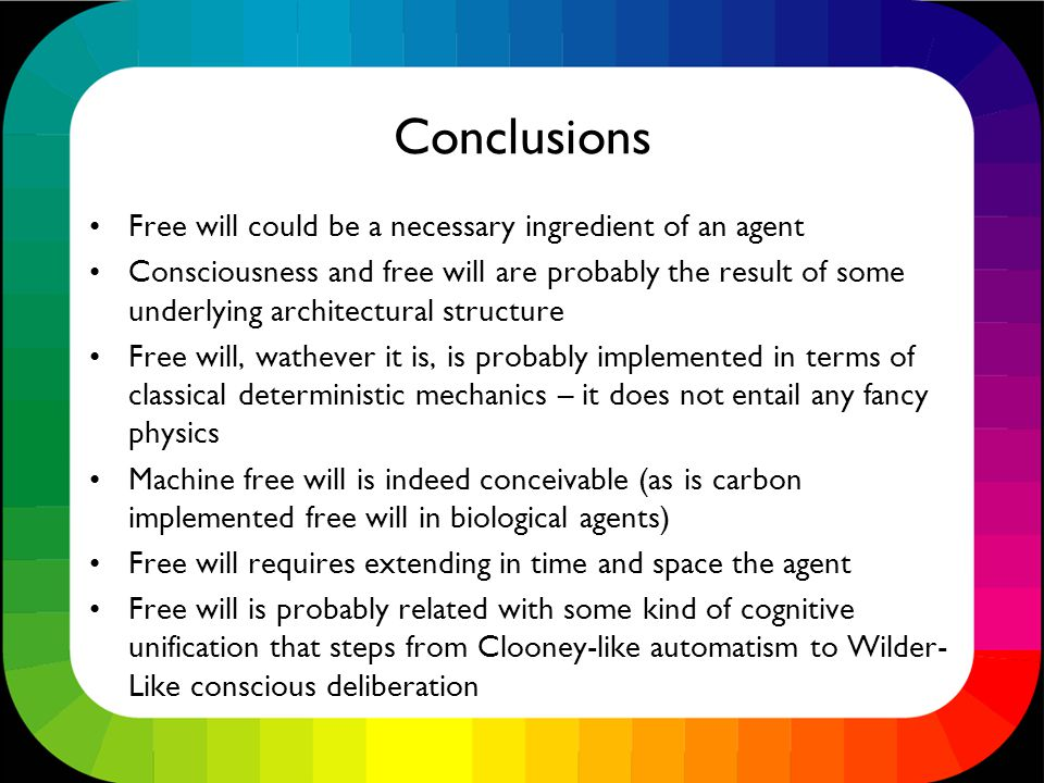 Conclusions Free will could be a necessary ingredient of an agent Consciousness and free will are probably the result of some underlying architectural structure Free will, wathever it is, is probably implemented in terms of classical deterministic mechanics – it does not entail any fancy physics Machine free will is indeed conceivable (as is carbon implemented free will in biological agents) Free will requires extending in time and space the agent Free will is probably related with some kind of cognitive unification that steps from Clooney-like automatism to Wilder- Like conscious deliberation