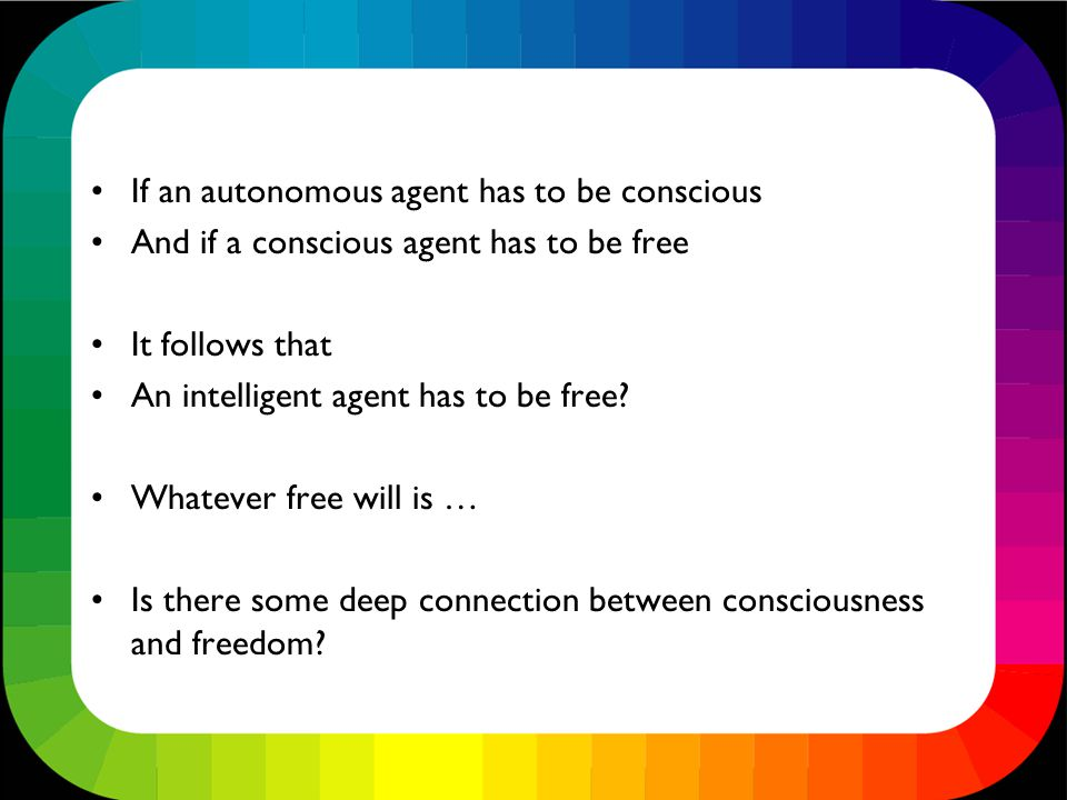 If an autonomous agent has to be conscious And if a conscious agent has to be free It follows that An intelligent agent has to be free.