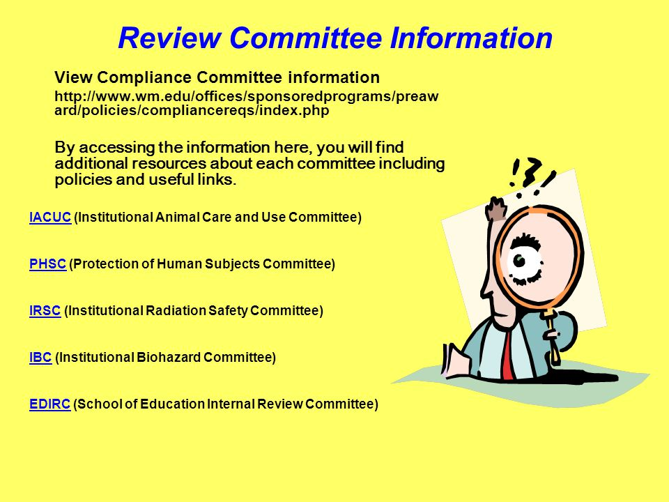 Review Committee Information View Compliance Committee information http://www.wm.edu/offices/sponsoredprograms/preaw ard/policies/compliancereqs/index.php By accessing the information here, you will find additional resources about each committee including policies and useful links.