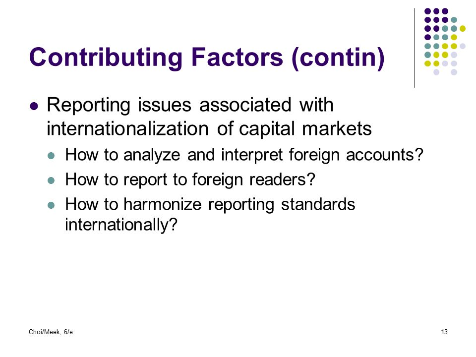 Choi/Meek, 6/e13 Contributing Factors (contin) Reporting issues associated with internationalization of capital markets How to analyze and interpret f