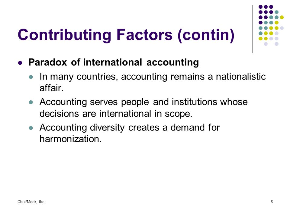 Choi/Meek, 6/e6 Contributing Factors (contin) Paradox of international accounting In many countries, accounting remains a nationalistic affair. Accoun