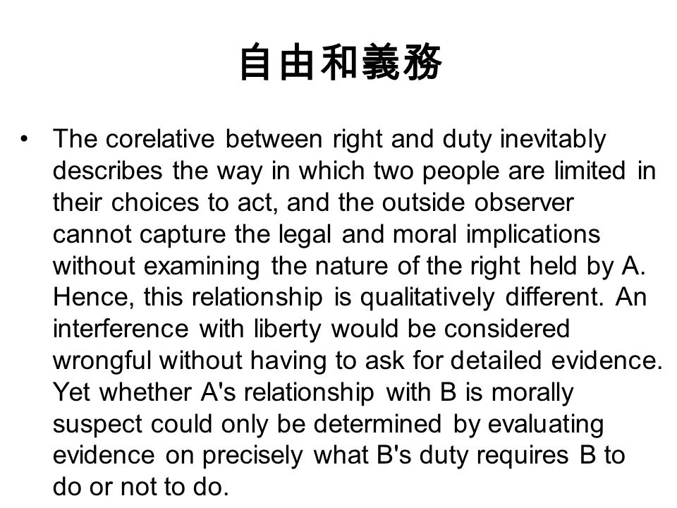 自由和義務 The corelative between right and duty inevitably describes the way in which two people are limited in their choices to act, and the outside observer cannot capture the legal and moral implications without examining the nature of the right held by A.