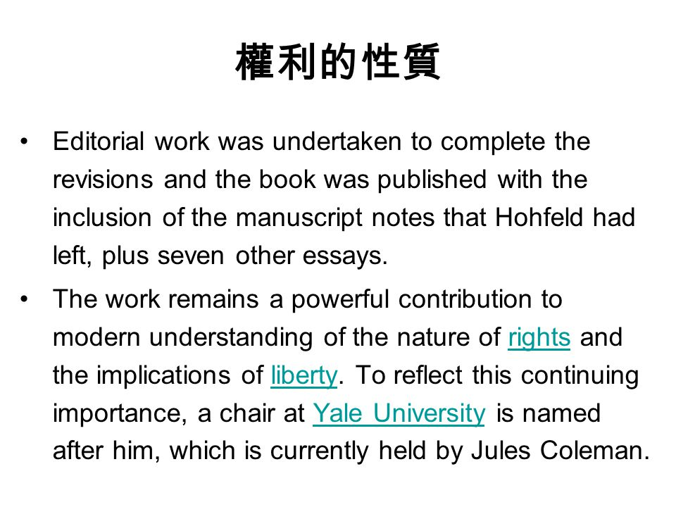 權利的性質 Editorial work was undertaken to complete the revisions and the book was published with the inclusion of the manuscript notes that Hohfeld had left, plus seven other essays.