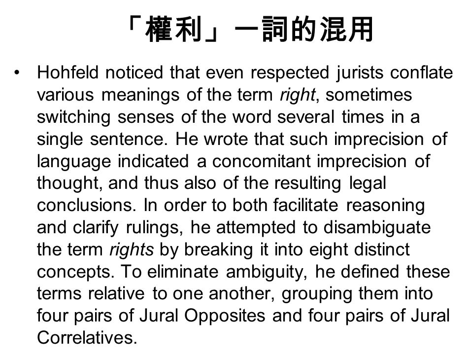 「權利」一詞的混用 Hohfeld noticed that even respected jurists conflate various meanings of the term right, sometimes switching senses of the word several times in a single sentence.