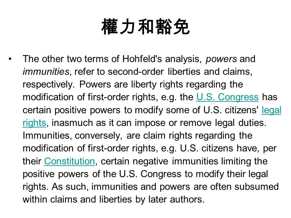 權力和豁免 The other two terms of Hohfeld s analysis, powers and immunities, refer to second-order liberties and claims, respectively.