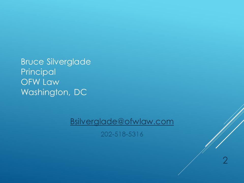 Bruce Silverglade Principal OFW Law Washington, DC Bsilverglade@ofwlaw.com 202-518-5316 2