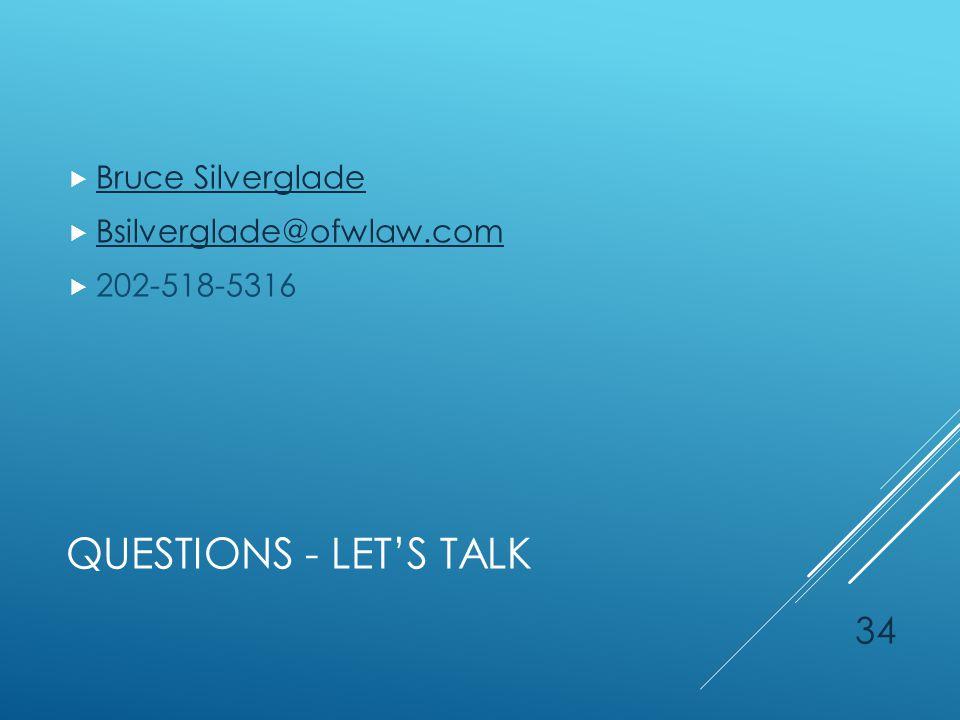 QUESTIONS - LET'S TALK  Bruce Silverglade Bruce Silverglade  Bsilverglade@ofwlaw.com Bsilverglade@ofwlaw.com  202-518-5316 34