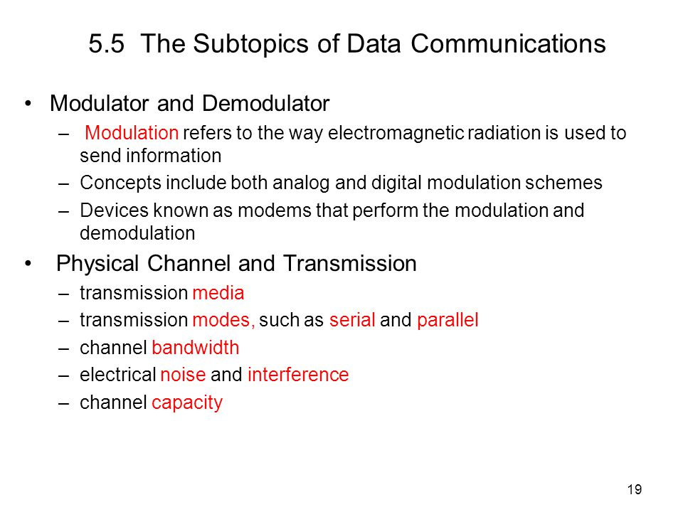 19 5.5 The Subtopics of Data Communications Modulator and Demodulator – Modulation refers to the way electromagnetic radiation is used to send information –Concepts include both analog and digital modulation schemes –Devices known as modems that perform the modulation and demodulation Physical Channel and Transmission –transmission media –transmission modes, such as serial and parallel –channel bandwidth –electrical noise and interference –channel capacity
