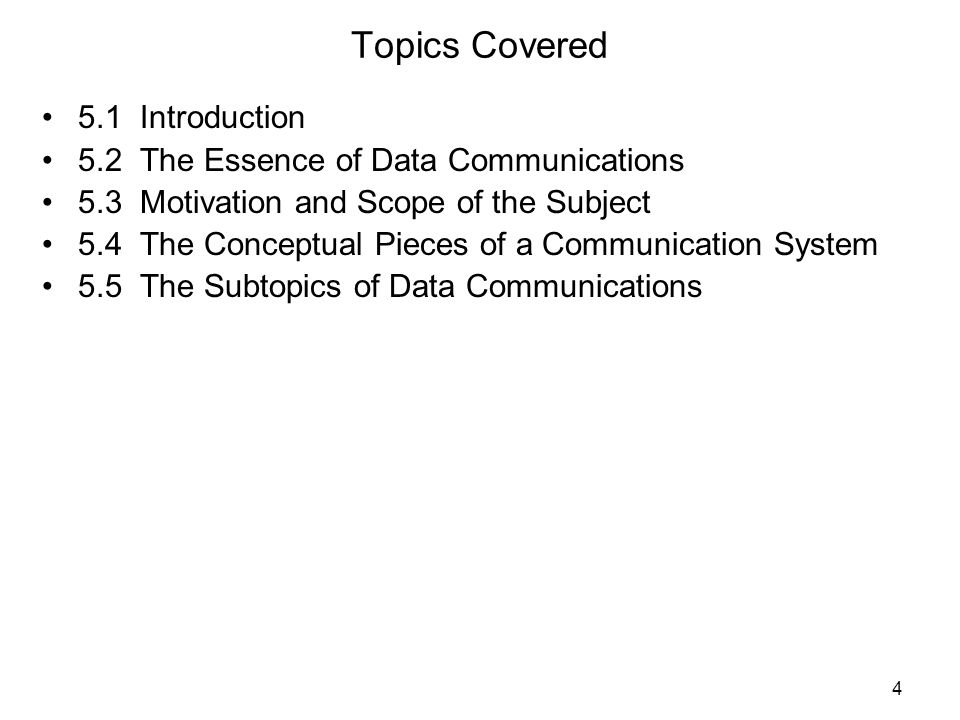 4 Topics Covered 5.1 Introduction 5.2 The Essence of Data Communications 5.3 Motivation and Scope of the Subject 5.4 The Conceptual Pieces of a Communication System 5.5 The Subtopics of Data Communications