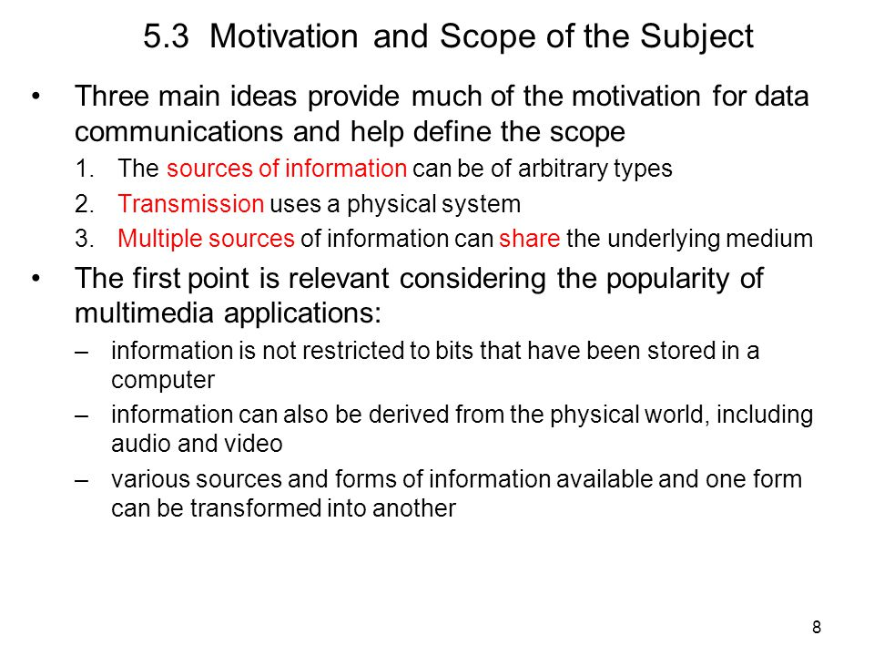 8 5.3 Motivation and Scope of the Subject Three main ideas provide much of the motivation for data communications and help define the scope 1.