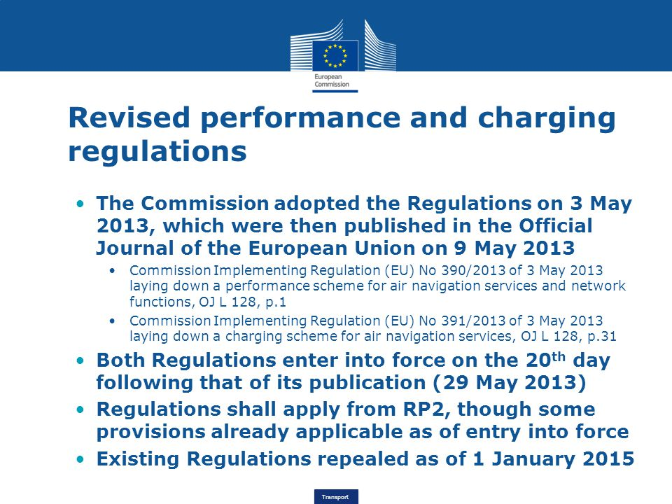 Transport Revised performance and charging regulations The Commission adopted the Regulations on 3 May 2013, which were then published in the Official Journal of the European Union on 9 May 2013 Commission Implementing Regulation (EU) No 390/2013 of 3 May 2013 laying down a performance scheme for air navigation services and network functions, OJ L 128, p.1 Commission Implementing Regulation (EU) No 391/2013 of 3 May 2013 laying down a charging scheme for air navigation services, OJ L 128, p.31 Both Regulations enter into force on the 20 th day following that of its publication (29 May 2013) Regulations shall apply from RP2, though some provisions already applicable as of entry into force Existing Regulations repealed as of 1 January 2015