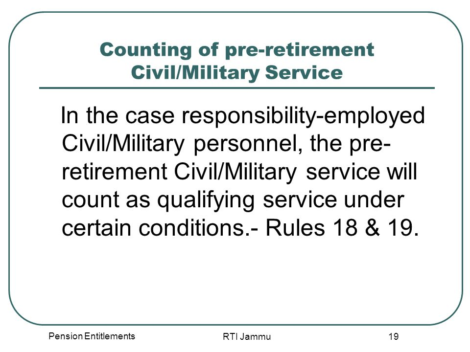 Pension Entitlements RTI Jammu 19 Counting of pre-retirement Civil/Military Service In the case responsibility-employed Civil/Military personnel, the pre- retirement Civil/Military service will count as qualifying service under certain conditions.- Rules 18 & 19.