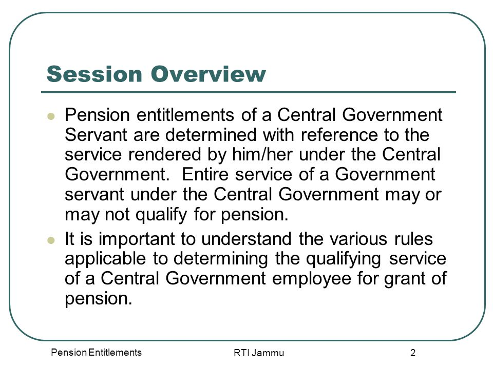 Pension Entitlements RTI Jammu 3 Session Overview During this session we will cover the general conditions applicable to determining the qualifying service for pension entitlements of Central Government employees.
