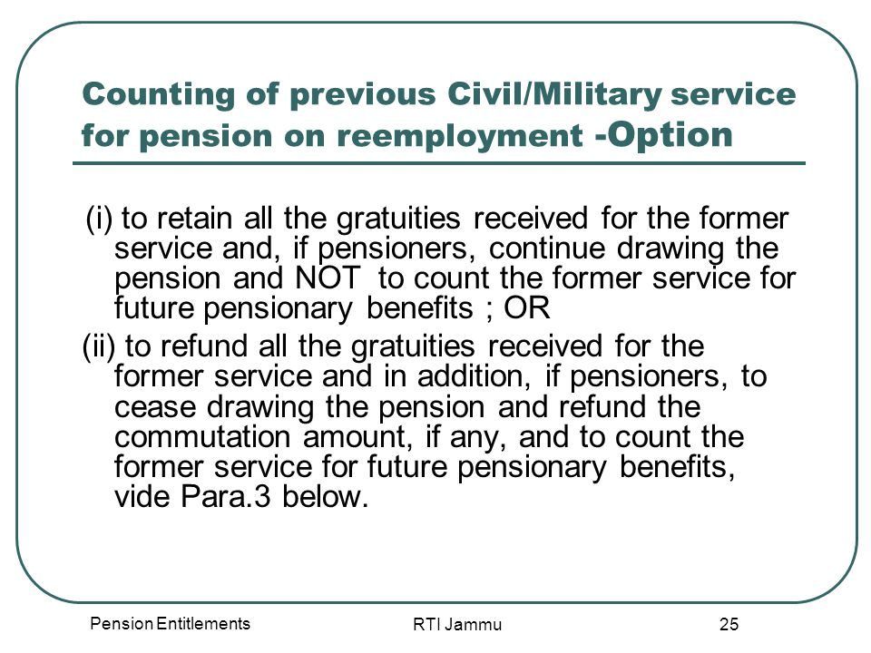 Pension Entitlements RTI Jammu 25 Counting of previous Civil/Military service for pension on reemployment -Option (i) to retain all the gratuities received for the former service and, if pensioners, continue drawing the pension and NOT to count the former service for future pensionary benefits ; OR (ii) to refund all the gratuities received for the former service and in addition, if pensioners, to cease drawing the pension and refund the commutation amount, if any, and to count the former service for future pensionary benefits, vide Para.3 below.