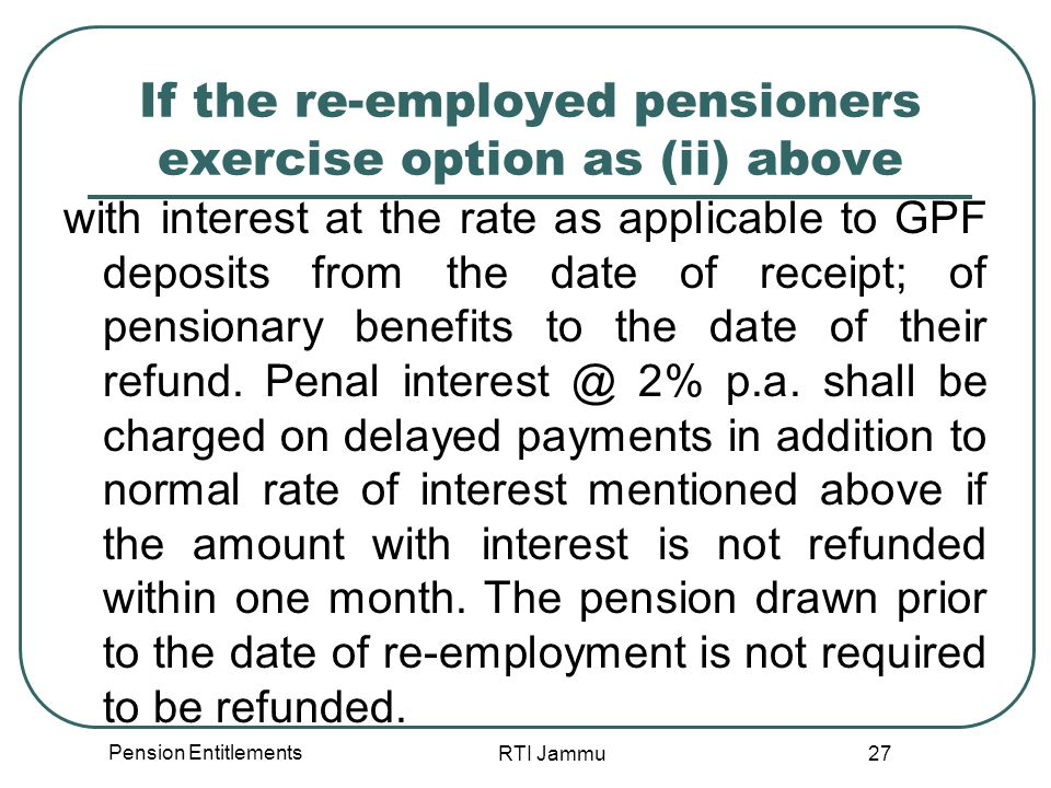 Pension Entitlements RTI Jammu 27 If the re-employed pensioners exercise option as (ii) above with interest at the rate as applicable to GPF deposits from the date of receipt; of pensionary benefits to the date of their refund.