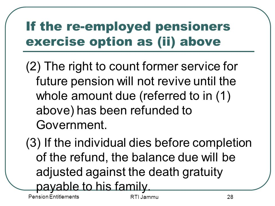 Pension Entitlements RTI Jammu 28 If the re-employed pensioners exercise option as (ii) above (2) The right to count former service for future pension will not revive until the whole amount due (referred to in (1) above) has been refunded to Government.