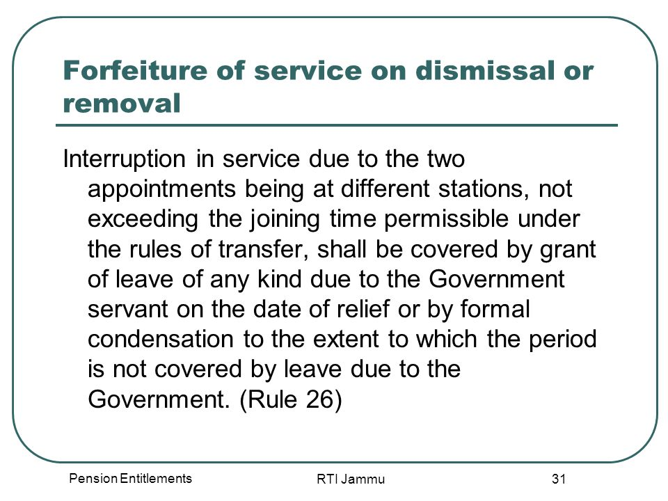 Pension Entitlements RTI Jammu 31 Forfeiture of service on dismissal or removal Interruption in service due to the two appointments being at different stations, not exceeding the joining time permissible under the rules of transfer, shall be covered by grant of leave of any kind due to the Government servant on the date of relief or by formal condensation to the extent to which the period is not covered by leave due to the Government.