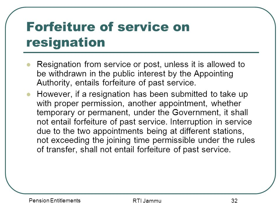 Pension Entitlements RTI Jammu 32 Forfeiture of service on resignation Resignation from service or post, unless it is allowed to be withdrawn in the public interest by the Appointing Authority, entails forfeiture of past service.