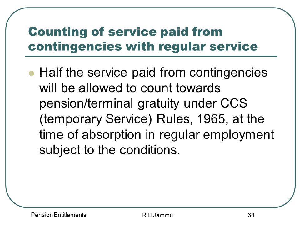 Pension Entitlements RTI Jammu 34 Counting of service paid from contingencies with regular service Half the service paid from contingencies will be allowed to count towards pension/terminal gratuity under CCS (temporary Service) Rules, 1965, at the time of absorption in regular employment subject to the conditions.