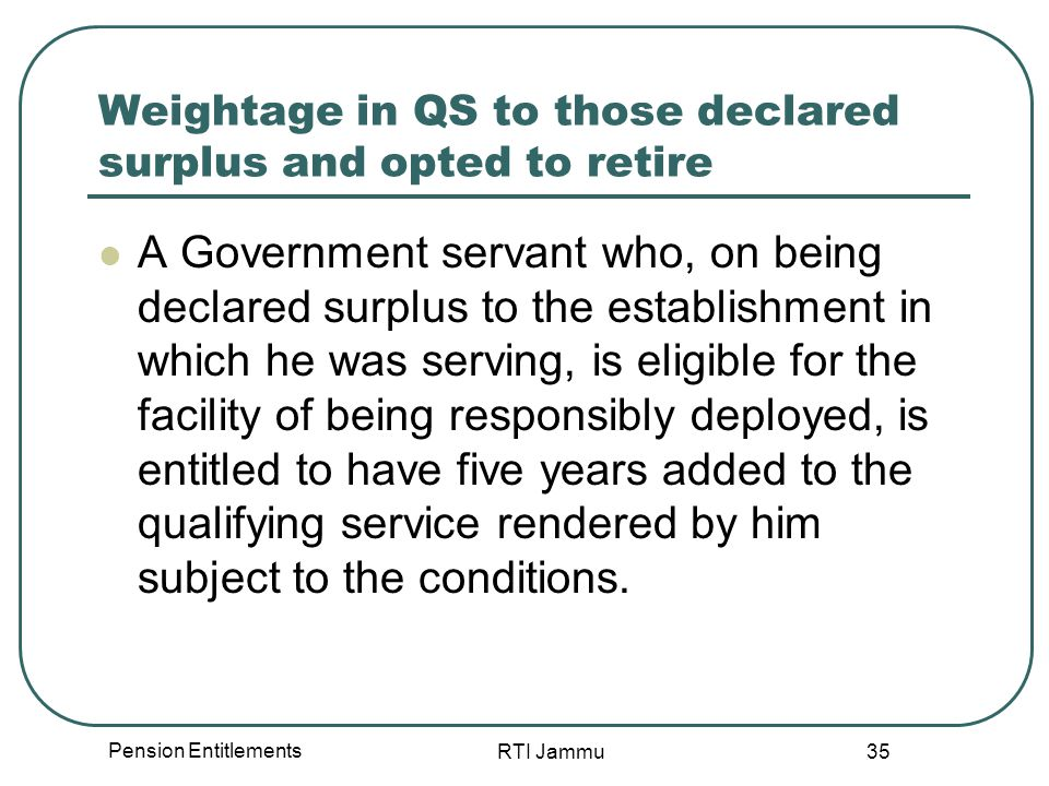 Pension Entitlements RTI Jammu 35 Weightage in QS to those declared surplus and opted to retire A Government servant who, on being declared surplus to the establishment in which he was serving, is eligible for the facility of being responsibly deployed, is entitled to have five years added to the qualifying service rendered by him subject to the conditions.