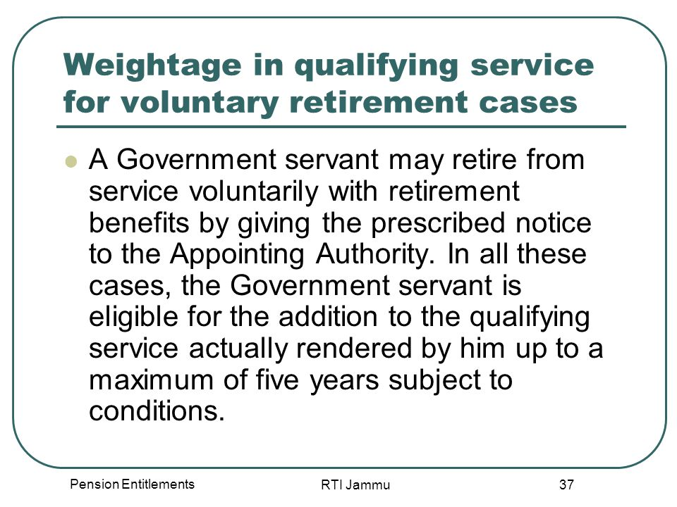 Pension Entitlements RTI Jammu 37 Weightage in qualifying service for voluntary retirement cases A Government servant may retire from service voluntarily with retirement benefits by giving the prescribed notice to the Appointing Authority.