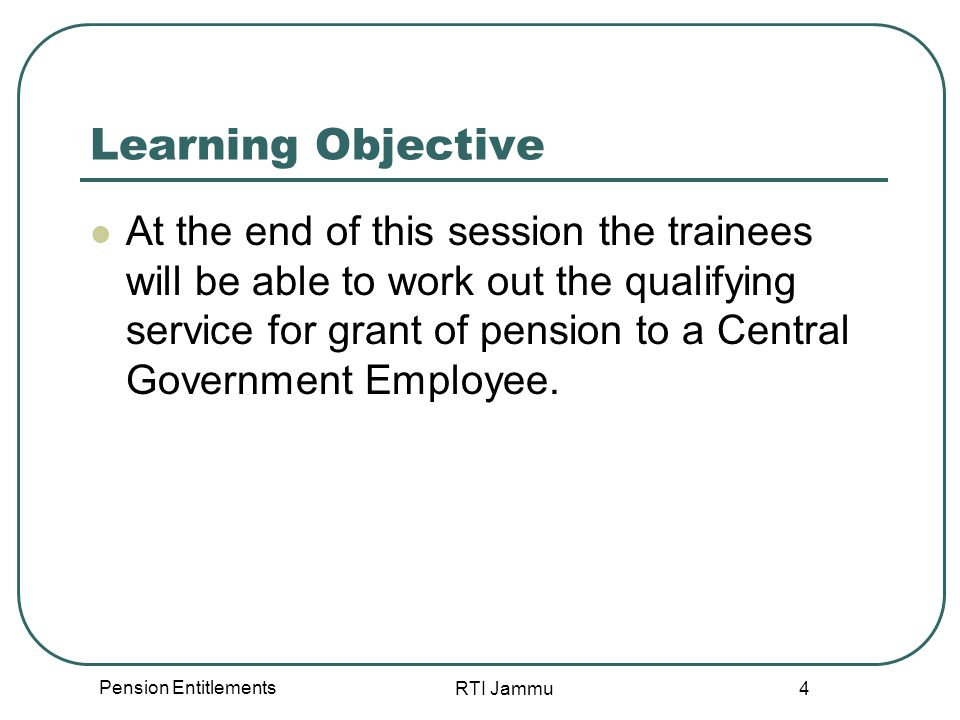Pension Entitlements RTI Jammu 4 Learning Objective At the end of this session the trainees will be able to work out the qualifying service for grant of pension to a Central Government Employee.