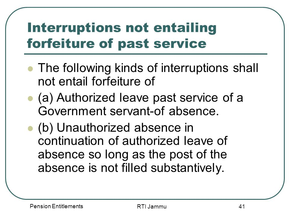 Pension Entitlements RTI Jammu 41 Interruptions not entailing forfeiture of past service The following kinds of interruptions shall not entail forfeiture of (a) Authorized leave past service of a Government servant-of absence.