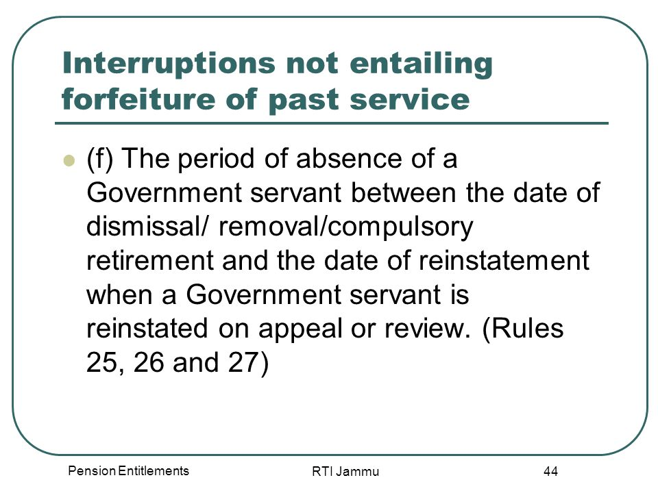 Pension Entitlements RTI Jammu 44 Interruptions not entailing forfeiture of past service (f) The period of absence of a Government servant between the date of dismissal/ removal/compulsory retirement and the date of reinstatement when a Government servant is reinstated on appeal or review.