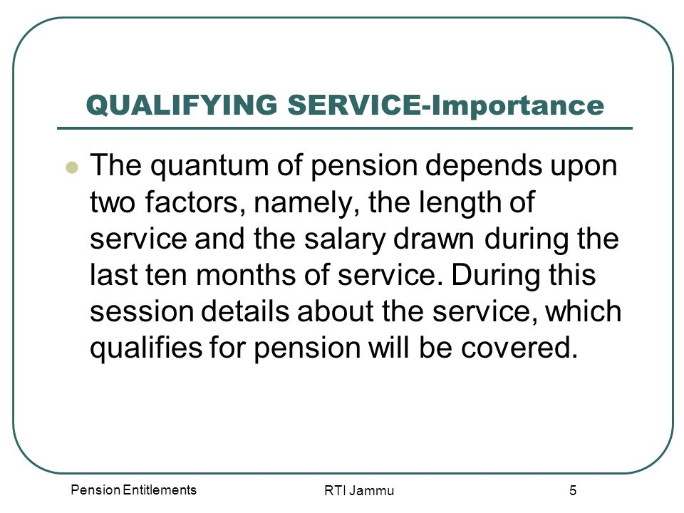 Pension Entitlements RTI Jammu 36 Weightage of service to over aged recruits in selected services On the recommendations of the Second CPC, a concession was introduced for some selected services for which special qualifications are essential and to which candidates of more than 25 years of age are normally recruited.