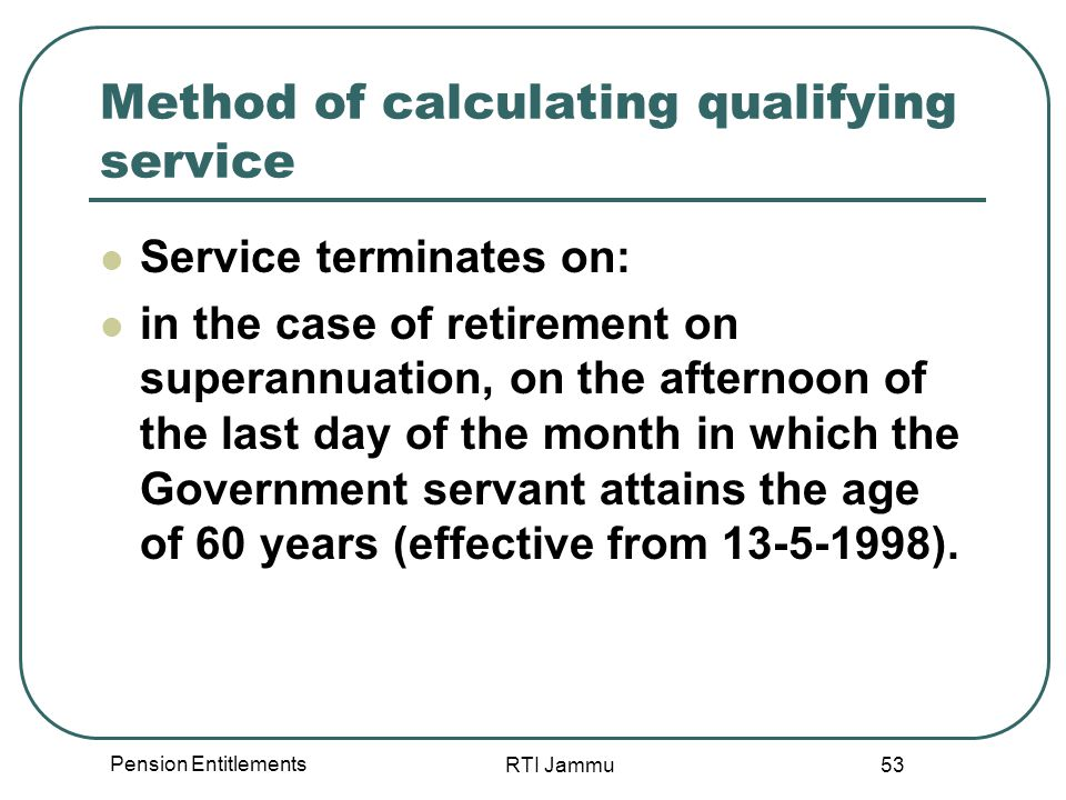 Pension Entitlements RTI Jammu 53 Method of calculating qualifying service Service terminates on: in the case of retirement on superannuation, on the afternoon of the last day of the month in which the Government servant attains the age of 60 years (effective from 13-5-1998).