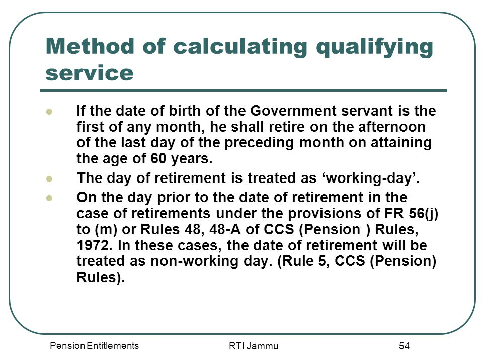 Pension Entitlements RTI Jammu 54 Method of calculating qualifying service If the date of birth of the Government servant is the first of any month, h