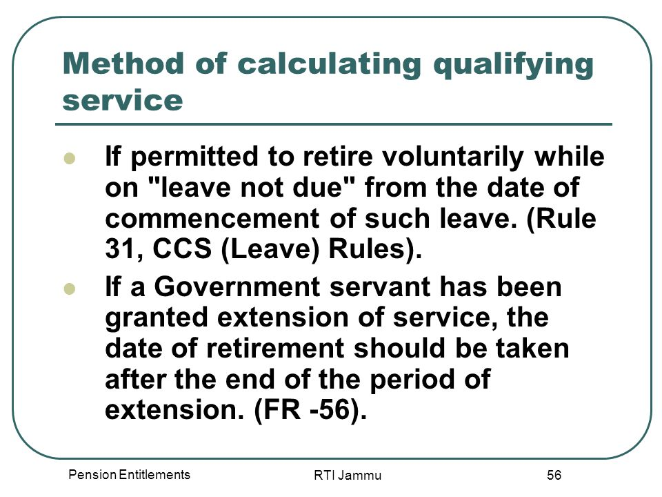 Pension Entitlements RTI Jammu 56 Method of calculating qualifying service If permitted to retire voluntarily while on leave not due from the date of commencement of such leave.