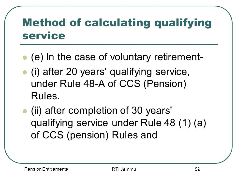 Pension Entitlements RTI Jammu 59 Method of calculating qualifying service (e) In the case of voluntary retirement- (i) after 20 years qualifying service, under Rule 48-A of CCS (Pension) Rules.