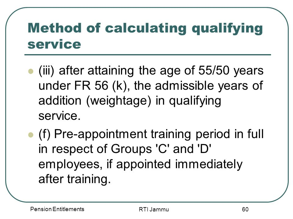 Pension Entitlements RTI Jammu 60 Method of calculating qualifying service (iii) after attaining the age of 55/50 years under FR 56 (k), the admissible years of addition (weightage) in qualifying service.
