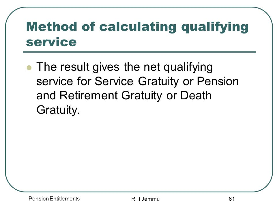 Pension Entitlements RTI Jammu 61 Method of calculating qualifying service The result gives the net qualifying service for Service Gratuity or Pension