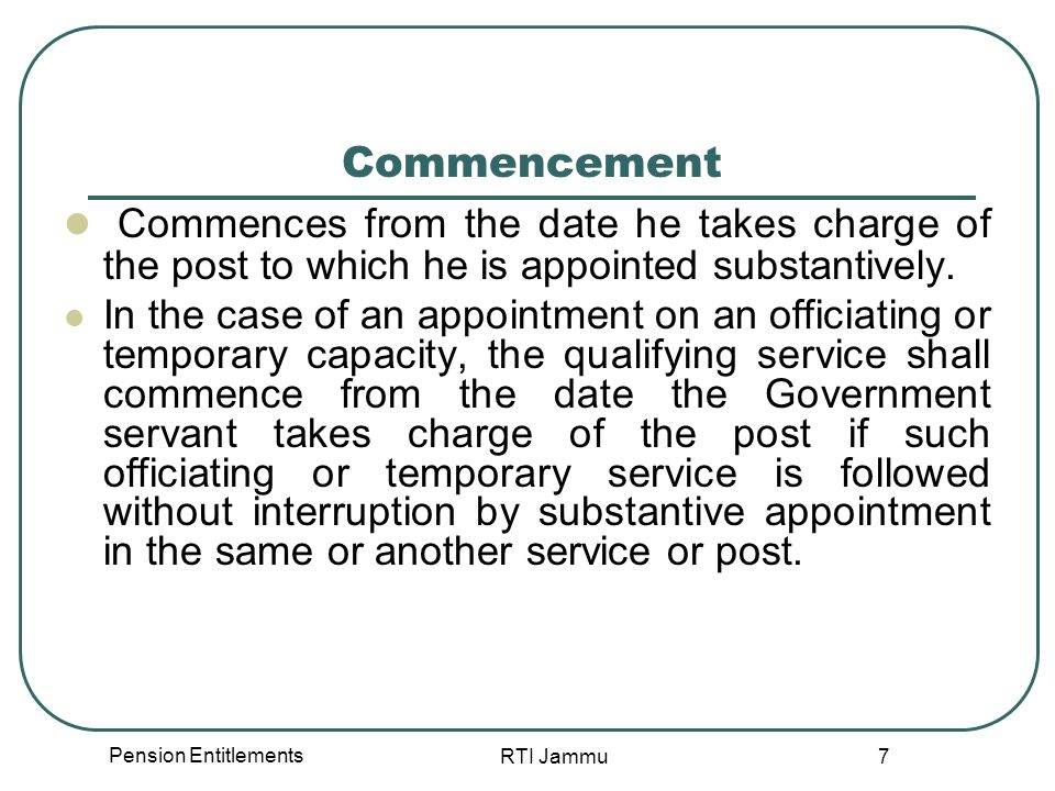 Pension Entitlements RTI Jammu 7 Commencement Commences from the date he takes charge of the post to which he is appointed substantively. In the case