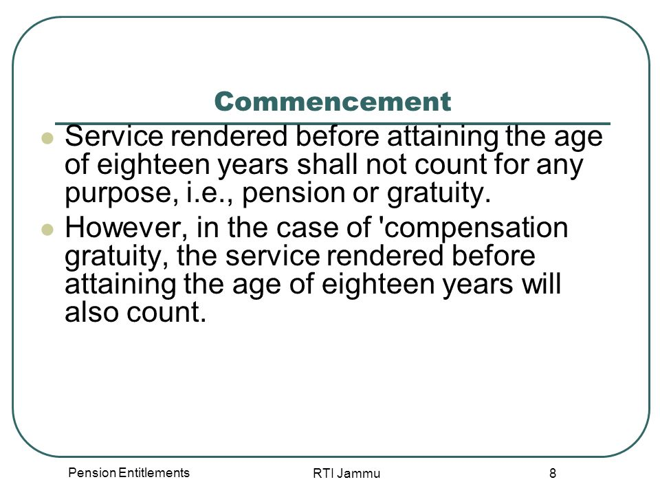 Pension Entitlements RTI Jammu 29 When option not exercised If no option is exercised, the employee will be deemed to have opted to continue to drawn pension or retain the gratuity, without counting the former service for future pension.- Rule 18.