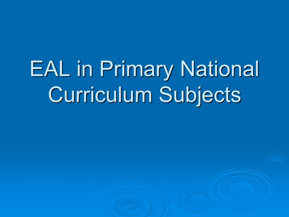 ©NALDIC ITE Support Materials EAL in National Curriculum subjects - Primary Aims of the session By the end of this session we hope you will;  have explored the role of the primary teacher in relation to supporting learners of EAL  have extended your knowledge and understanding of EAL acquisition  have considered how to support learners within the primary curriculum.