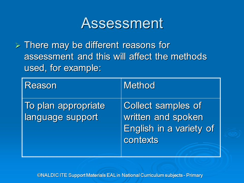©NALDIC ITE Support Materials EAL in National Curriculum subjects - Primary Assessment  There may be different reasons for assessment and this will affect the methods used, for example: ReasonMethod To plan appropriate language support Collect samples of written and spoken English in a variety of contexts