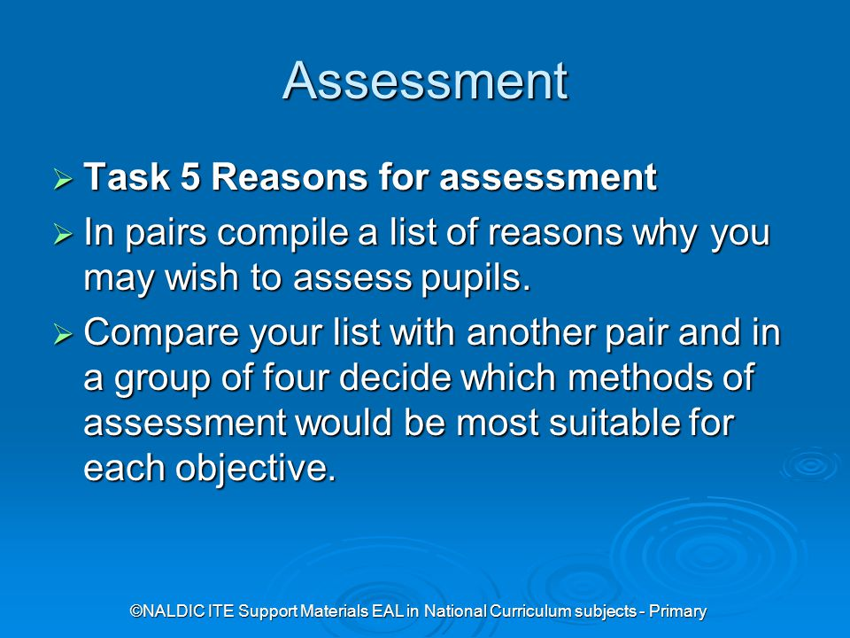 ©NALDIC ITE Support Materials EAL in National Curriculum subjects - Primary Assessment  Task 5 Reasons for assessment  In pairs compile a list of reasons why you may wish to assess pupils.