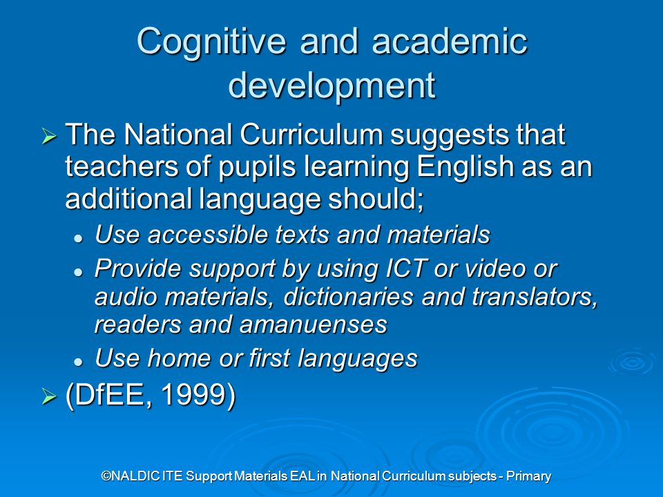 ©NALDIC ITE Support Materials EAL in National Curriculum subjects - Primary Cognitive and academic development  The National Curriculum suggests that teachers of pupils learning English as an additional language should; Use accessible texts and materials Use accessible texts and materials Provide support by using ICT or video or audio materials, dictionaries and translators, readers and amanuenses Provide support by using ICT or video or audio materials, dictionaries and translators, readers and amanuenses Use home or first languages Use home or first languages  (DfEE, 1999)