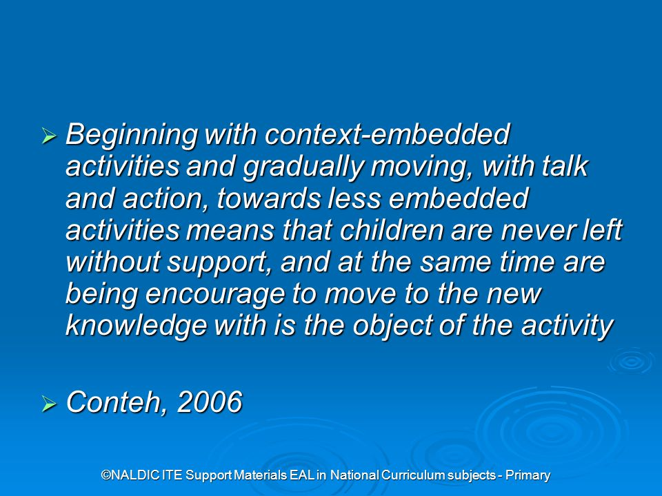 ©NALDIC ITE Support Materials EAL in National Curriculum subjects - Primary  Beginning with context-embedded activities and gradually moving, with talk and action, towards less embedded activities means that children are never left without support, and at the same time are being encourage to move to the new knowledge with is the object of the activity  Conteh, 2006