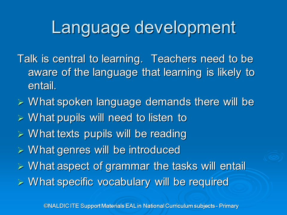 ©NALDIC ITE Support Materials EAL in National Curriculum subjects - Primary Language development Talk is central to learning.