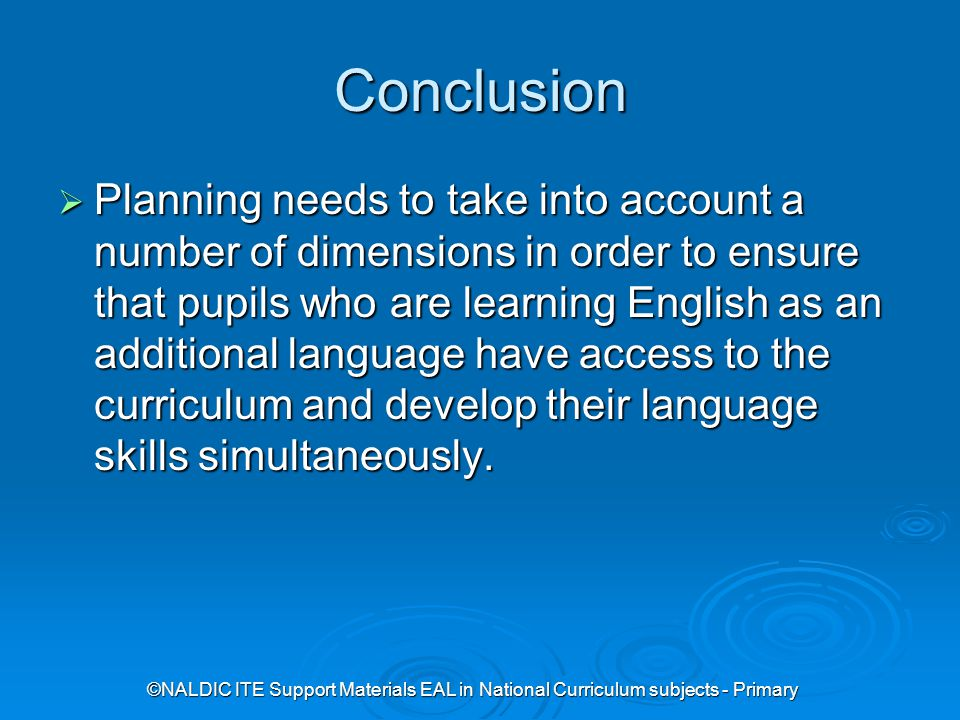 ©NALDIC ITE Support Materials EAL in National Curriculum subjects - Primary Conclusion  Planning needs to take into account a number of dimensions in order to ensure that pupils who are learning English as an additional language have access to the curriculum and develop their language skills simultaneously.