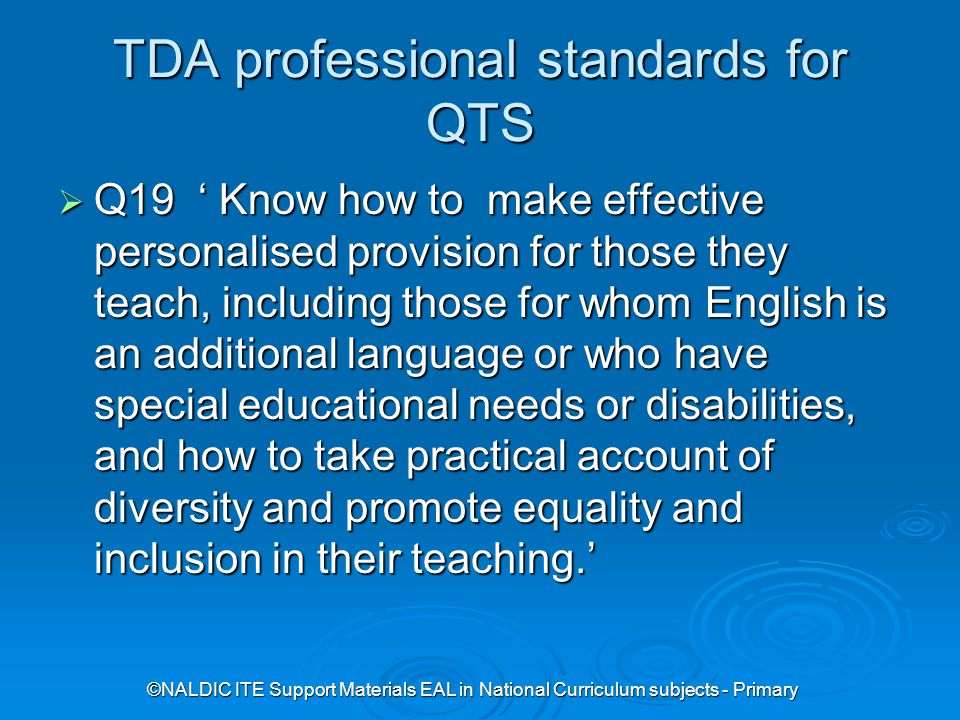 ©NALDIC ITE Support Materials EAL in National Curriculum subjects - Primary TDA professional standards for QTS  Q19 ' Know how to make effective personalised provision for those they teach, including those for whom English is an additional language or who have special educational needs or disabilities, and how to take practical account of diversity and promote equality and inclusion in their teaching.'