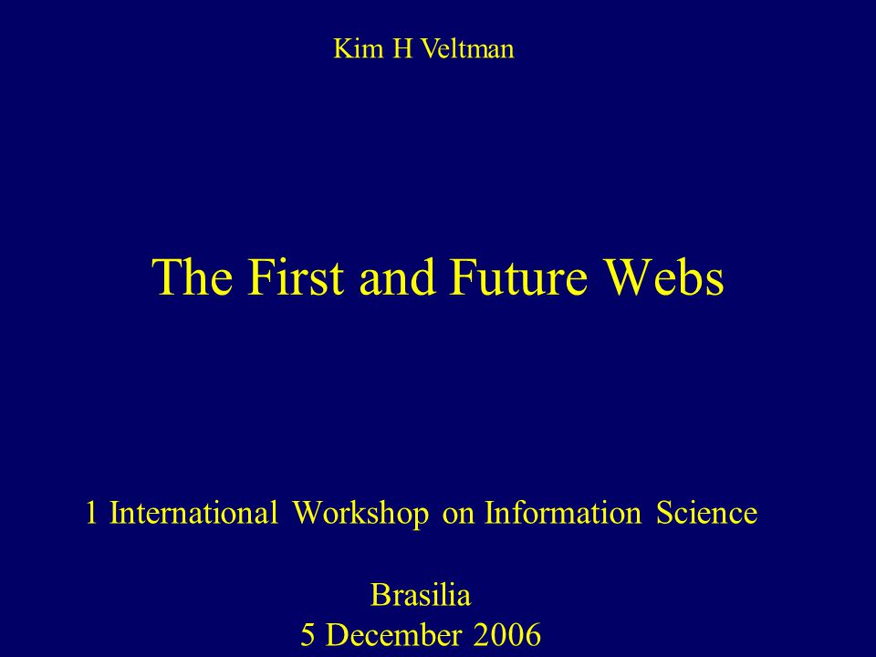 The First and Future Webs 1 International Workshop on Information Science Brasilia 5 December 2006 Kim H Veltman